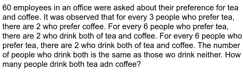 60 employees in an office were asked about their preference for tea and coffee. It was observed that for every 3 people who prefer tea, there are 2 who prefer coffee. For every 6 people who prefer tea, there are 2 who drink both of tea and coffee. For every 6 people who prefer tea, there are 2 who drink both of tea and coffee. The number of people who drink both is the same as those wo drink neither. How many people drink both tea adn coffee?
