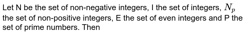 Let N be the set of non-negative integers, I the set of integers, `N_(p)` the set of non-positive integers, E the set of even integers and P the set of prime numbers. Then