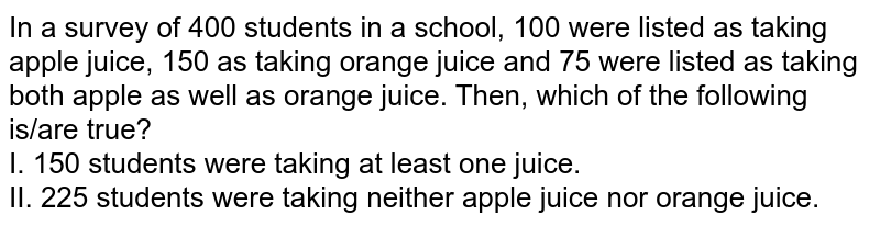 In a survey of 400 students in a school, 100 were listed as taking apple juice, 150 as taking orange juice and 75 were listed as taking both apple as well as orange juice. Then, which of the following is/are true? <br> I. 150 students were taking at least one juice. <br> II. 225 students were taking neither apple juice nor orange juice.