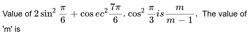 """Value of `2 sin ^(2) """""""" (pi)/(6) + cosec ^(2) """""""" (7pi)/(6) .cos^(2) """""""" (pi)/(3) is (m)/(m-1).` The value of 'm' is"""
