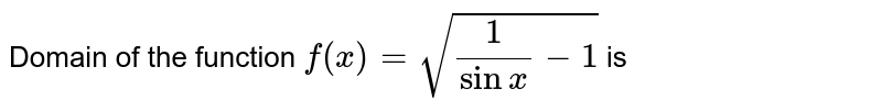 Domain of the function `f (x) = sqrt ((1)/( sin x )-1)`  is