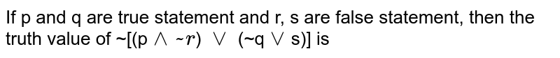 If p and q are true statement and r, s are false statement, then the truth value of ~[(p`^^~r`) `vv` (~q`vv`s)] is