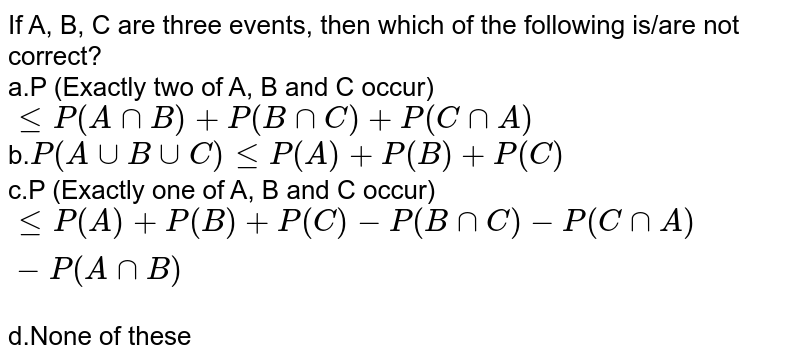 If A, B, C are three events, then which of the following is/are not correct?<br>a.P (Exactly two of A, B and C occur)`leP(AnnB)+P(BnnC)+P(CnnA)`<br>b.`P(AuuBuuC)leP(A)+P(B)+P(C)`<br> c.P (Exactly one of A, B and C occur)`leP(A)+P(B)+P(C)-P(BnnC)-P(CnnA)-P(AnnB)`<br>d.None of these