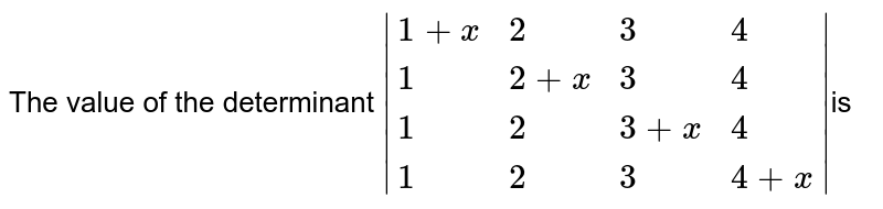 The value of the determinant `|{:(1+x,2,3,4),(1,2+x,3,4),(1,2,3+x,4),(1,2,3,4+x):}|`is