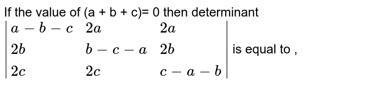 If the value of (a + b + c)= 0 then determinant ` {:(a-b-c,2a,2a),(2b,b-c-a,2b),(2c,2c,c-a-b):} ` is equal to ,