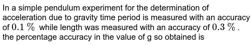 In a simple pendulum experiment for the determination of acceleration due to gravity time period is measured with an accuracy of `0.1 %` while length was measured with an accuracy of `0.3 %`. the percentage accuracy in the value of g so obtained is