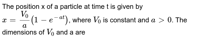 The position x of a particle at time t is given by `x=(V_(0))/(a)(1-e^(-at))`, where `V_(0)` is constant and `a gt 0`. The dimensions of `V_(0)` and a are