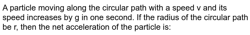 A particle moving along the circular path with a speed v and its speed increases by g in one second. If the radius of the circular path be r, then the net acceleration of the particle is: