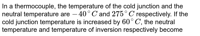 In a thermocouple, the temperature of the cold junction and the neutral temperature are `-40^(@)C` and `275^(@)C` respectively. If the cold junction temperature  is increased by `60^(@)C`, the neutral temperature and temperature of inversion respectively become