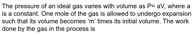 The pressure of an ideal gas varies with volume as P= aV, where a is a constant. One mole of the gas is allowed to undergo expansion such that its volume becomes 'm' times its initial volume. The work done by the gas in the process is