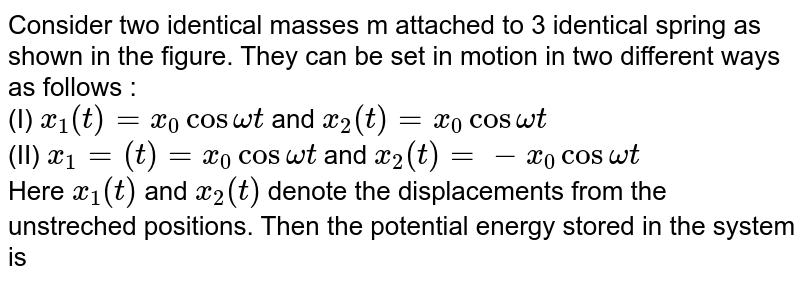 Consider two identical masses m attached to 3 identical spring as shown in the figure. They can be set in motion in two different ways as follows : <br> (I) `x_(1)(t)=x_(0)cos omega t` and `x_(2)(t)=x_(0)cos omega t` <br> (II) `x_(1)=(t)=x_(0)cos omega t` and `x_(2)(t)=-x_(0)cos omega t` <br> Here `x_(1)(t)` and `x_(2)(t)` denote the displacements from the unstreched positions. Then the potential energy stored in the system is