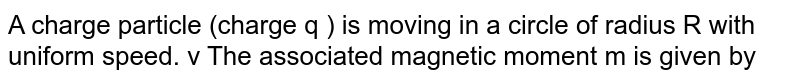 A charge particle (charge q ) is moving in a circle of radius R with uniform speed. v The associated magnetic moment m is given by
