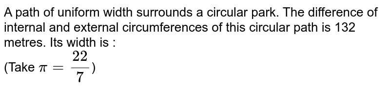 A path of uniform width surrounds a circular park. The difference of internal and external circumferences of this circular path is 132 metres. Its width is : <br> (Take `pi= (22)/(7)`)