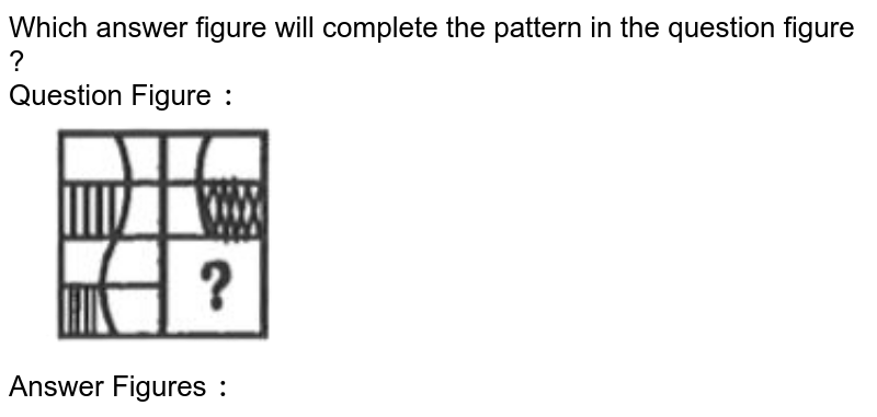 """Which answer figure will complete the pattern in the question figure ? <br> Question Figure `:` <br> <img src=""""https://d10lpgp6xz60nq.cloudfront.net/physics_images/KRN_SSC_CGL_QB_SET_35_E01_021_Q01.png"""" width=""""40%""""> <br> Answer Figures `:`"""