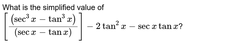 What is the simplified value of `[ ((sec^(3)x - tan^(3)x ))/((sec x - tan x ))]-2 tan^(2)x - sec x tan x `?