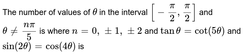 The number of values of `theta` in the interval `[-pi/2,pi/2]` and `theta!=(npi)/5` is where ` n=0,+-1,+-2` and `tantheta=cot(5theta)` and `sin(2theta)=cos(4theta)` is