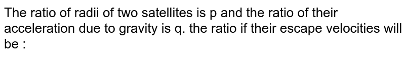 The ratio of radii of two satellites is p and the ratio of their acceleration due to gravity is q. the ratio if their escape velocities will be :