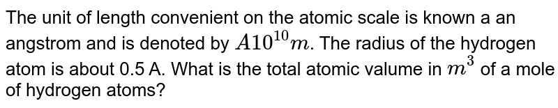 The unit of length convenient on the atomic scale is known a an angstrom and is denoted by `A10^(10)m`. The radius of the hydrogen atom is about 0.5 A. What is the total atomic valume in `m^(3)` of a mole of hydrogen atoms?