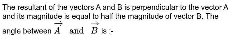 """The resultant of the vectors A and B is perpendicular to the vector A and its magnitude is equal to half the magnitude of vector B. The angle between `vecA"""" and """"vecB` is :-"""
