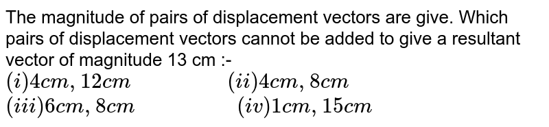 """The magnitude of pairs of displacement vectors are give. Which pairs of displacement vectors cannot be added to give a resultant vector of magnitude 13 cm :- <br> `(i) 4 cm, 12 cm""""              """"(ii) 4 cm, 8 cm` <br> `(iii) 6 cm, 8cm""""               """"(iv) 1 cm, 15 cm`"""