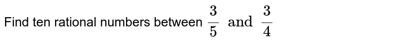 Find ten rational numbers between  `3/5 and 3/4`