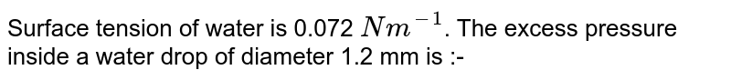 Surface tension of water is 0.072 `Nm^(-1)`. The excess pressure inside a water drop of diameter 1.2 mm is :-