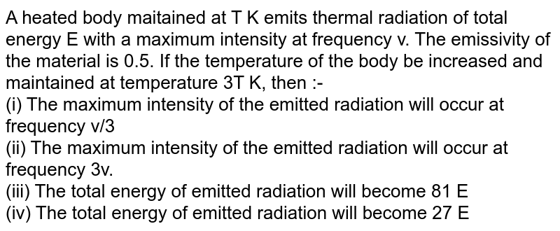 A heated body maitained at T K emits thermal radiation of total energy E with a maximum intensity at frequency v. The emissivity of the material is 0.5. If the temperature of the body be increased and maintained at temperature 3T K, then :- <br> (i) The maximum intensity of the emitted radiation will occur at frequency v/3 <br> (ii) The maximum intensity of the emitted radiation will occur at frequency 3v. <br> (iii) The total energy of emitted radiation will become 81 E <br> (iv) The total energy of emitted radiation will become 27 E