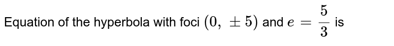 Equation of the hyperbola with foci `(0,pm5)` and `e=(5)/(3)` is