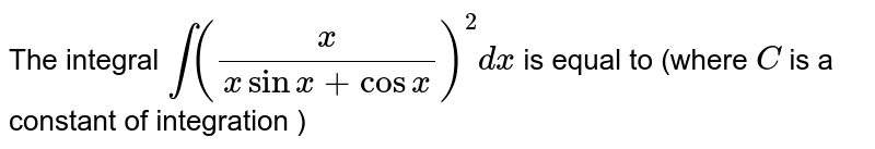 """The integral `int((x)/(x sin x+cos x))^(2)"""" dx` is equal to (where `C` is a constant of integration )"""