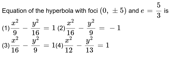 Equation of the hyperbola  with foci `(0,pm5)` and `e=(5)/(3)` is <br>(1)`(x^(2))/(9)-(y^(2))/(16)=1`   (2)`(x^(2))/(16)-(y^(2))/(9)=-1`<br>(3)`(x^(2))/(16)-(y^(2))/(9)=1`(4)`(x^(2))/(12)-(y^(2))/(13)=1`