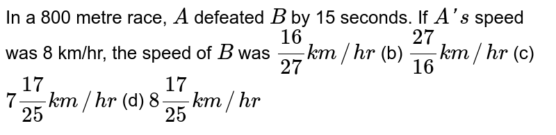 In a 800   metre race, `A` defeated `B` by 15   seconds. If `A ' s` speed was 8   km/hr, the speed of `B` was `(16)/(27)k m//h r` (b) `(27)/(16)k m//h r` (c) `7(17)/(25)k m//h r` (d) `8(17)/(25)k m//h r`