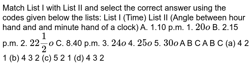 Match List   I with List II and select the correct answer using the codes given below the   lists: List I (Time) List II (Angle between   hour hand and  and minute hand of a   clock) A. 1.10 p.m. 1. `20o`  B. 2.15 p.m. 2. `22 1/2o`  C. 8.40 p.m. 3. `24o`  4. `25o`  5. `30o`  A B   C A B   C (a) 4 2   1 (b) 4 3   2 (c) 5 2   1 (d) 4 3   2