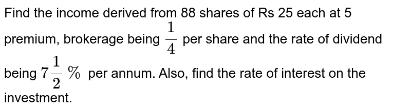 Find the   income derived from 88 shares of Rs 25 each at 5 premium, brokerage being `1/4` per share   and the rate of dividend being `7 1/2%` per annum.   Also, find the rate of interest on the investment.