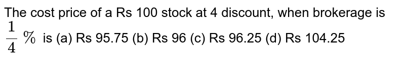 The cost   price of a Rs 100 stock at 4 discount, when brokerage is `1/4%` is (a) Rs   95.75 (b) Rs 96 (c) Rs 96.25 (d) Rs 104.25