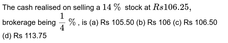 The cash realised on selling a `14%` stock at `Rs 106.25,` brokerage being `1/4%`, is (a) Rs 105.50 (b) Rs 106 (c) Rs 106.50 (d) Rs 113.75