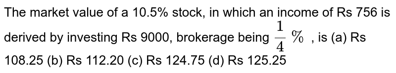 The market   value of a 10.5% stock, in which an income of Rs 756 is derived by investing   Rs 9000, brokerage being `1/4%` , is (a) Rs   108.25 (b) Rs 112.20 (c) Rs 124.75 (d) Rs 125.25