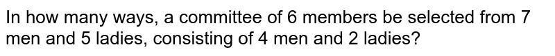In how many   ways, a committee of 6 members be selected from 7 men and 5 ladies,   consisting of 4 men and 2 ladies?