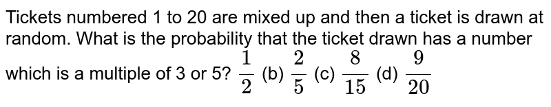 Tickets numbered 1 to   20 are mixed up and then a ticket is drawn at random. What is the probability   that the ticket drawn has a number which is a multiple of 3 or 5? `1/2` (b) `2/5` (c) `8/(15)` (d) `9/(20)`