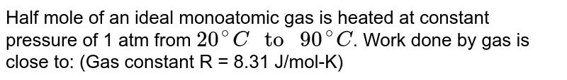 """Half mole of an ideal monoatomic gas is heated at constant pressure of 1 atm from `20^(@)C """" to """" 90^(@)C`. Work done by gas is close to: (Gas constant R = 8.31 J/mol-K)"""