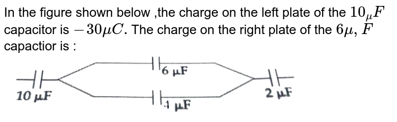 """In the figure shown below ,the charge on the left plate of the `10_mu F` capacitor is `-30 mu C.`The charge on the right plate of the `6 mu ,F` capactior is : <br>  <img src=""""https://d10lpgp6xz60nq.cloudfront.net/physics_images/JMA_2019_PC_IEH_11_JAN_I_E01_022_Q01.png"""" width=""""80%"""">"""