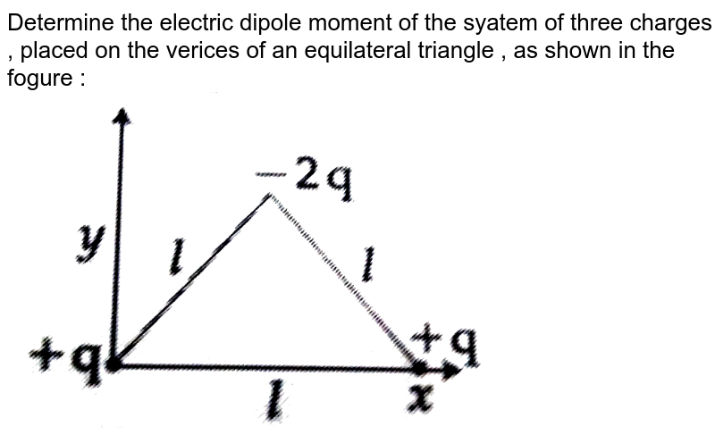 """Determine  the  electric dipole moment of the  syatem  of three  charges , placed on the  verices  of an  equilateral triangle  , as shown in the  fogure :  <br> <img src=""""https://d10lpgp6xz60nq.cloudfront.net/physics_images/JMA_2019_PC_IEH_12_JAN_I_E01_012_Q01.png"""" width=""""80%"""">"""