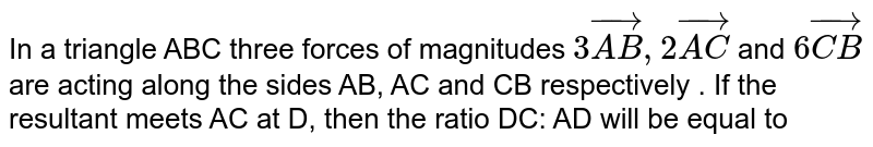 In a triangle ABC three forces of magnitudes `3vec(AB), 2vec(AC)` and `6vec(CB)` are acting  along the sides AB, AC and CB respectively . If the resultant meets AC at D, then the ratio DC: AD will be equal to