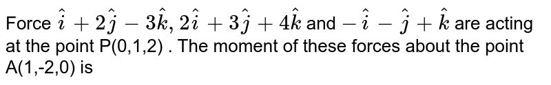 Force `hati + 2hatj -3hatk , 2hati + 3hatj + 4hatk ` and `-hati - hatj + hatk` are acting at the point P(0,1,2) . The moment of these forces about the point A(1,-2,0) is