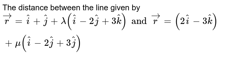 The distance between the line given by  `vecr= hati+hatj + lamda(hati-2hatj+3hatk) and vecr=(2hati-3hatk) + mu (hati-2hatj+3hatj)`