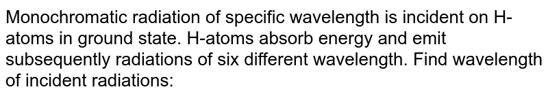 Monochromatic radiation of specific wavelength is incident on H-atoms in ground state. H-atoms absorb energy and emit subsequently radiations of six different wavelength. Find wavelength of incident radiations: