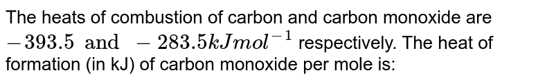 """The heats of combustion of carbon and carbon monoxide are 393.5  and `-283.5kJ""""mol""""^(-1)`, respectively. The heat of formation (in kJ) of carbon monoxide per mole is"""