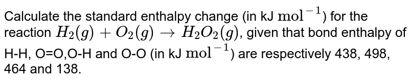 """Calculate the standard enthalpy change (in kJ `""""mol""""^(-1)`) for the reaction `H_(2)(g)+O_(2)(g)toH_(2)O_(2)(g)`, given that bond enthalpy of H-H, O=O,O-H and O-O (in kJ `""""mol""""^(-1)`) are respectively 438, 498, 464 and 138."""