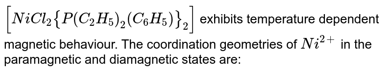 `[NiCl_2 {P(C_2 H_5)_2 (C_6 H_5)}_2]` exhibits temperature dependent magnetic behaviour (paramagnetic /diamagnetic). The coordination geometries of `Ni^(2+)` in the paramagnetic and diamagnetic states are respectively.