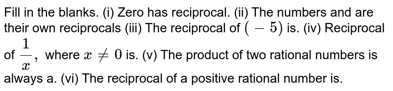 Fill in the blanks. (i) Zero has reciprocal. (ii) The numbers and are their own reciprocals (iii) The reciprocal of `(−5)`  is. (iv) Reciprocal of `1 /x,`  where `x != 0`  is. (v) The product of two rational numbers is always a. (vi) The reciprocal of a positive rational number is.