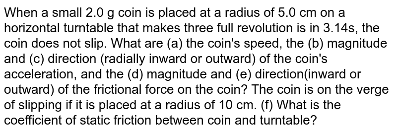When a small 2.0 g coin is placed at a radius of 5.0 cm on a horizontal turntable that makes three full revolution is in 3.14s, the coin does not slip. What are (a) the coin's speed, the (b) magnitude and (c) direction (radially inward or outward) of the coin's acceleration, and the (d) magnitude and (e) direction(inward or outward) of the frictional force on the coin? The coin is on the verge of slipping if it is placed at a radius of 10 cm. (f) What is the coefficient of static friction between coin and turntable?